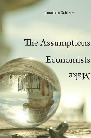 Schlefer-the-assumptions-economists-make