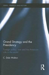 Grand Strategy and the Presidency: Foreign Policy, War and the American Role in the World (Strategy and History)