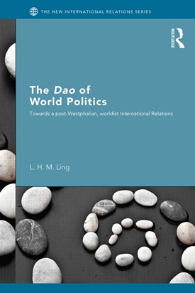 The Dao of World Politics: Towards a Post- Westphalian, Worldist International Relations